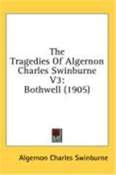 The Tragedies of Algernon Charles Swinburne V3: Bothwell (1905)