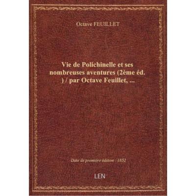 Vie de Polichinelle et ses nombreuses aventures (2ème éd.) / par Octave Feuillet,...