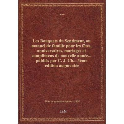 Les Bouquets du Sentiment, ou manuel de famille pour les fêtes, anniversaires, mariages et complimens de nouvelle année... publiés par C. J. Ch... 3ème édition augmentée