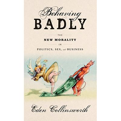 Behaving Badly: The New Morality in Politics, Sex, and Business - [Version Originale]
