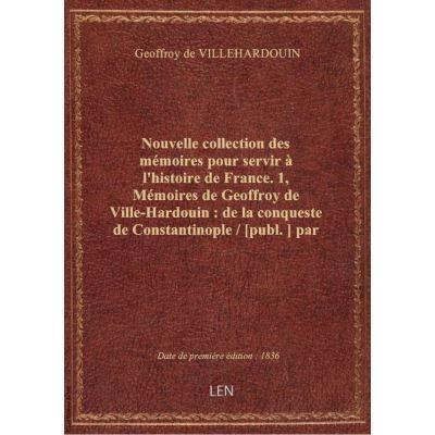 Nouvelle collection des mémoires pour servir à l'histoire de France. 1, Mémoires de Geoffroy de Vill