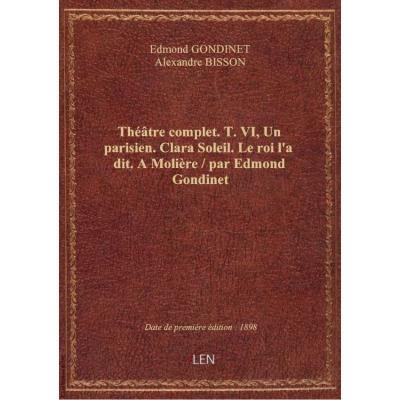 Théâtre complet. T.VI, Un parisien. Clara Soleil. Le roi l'a dit. A Molière / par Edmond Gondinet