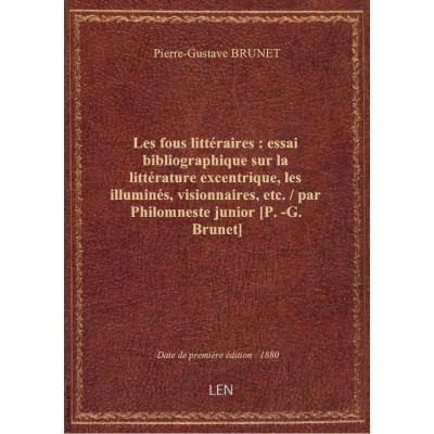 Les fous littéraires : essai bibliographique sur la littérature excentrique, les illuminés, visionnaires, etc. / par Philomneste junior [P.-G. Brunet]