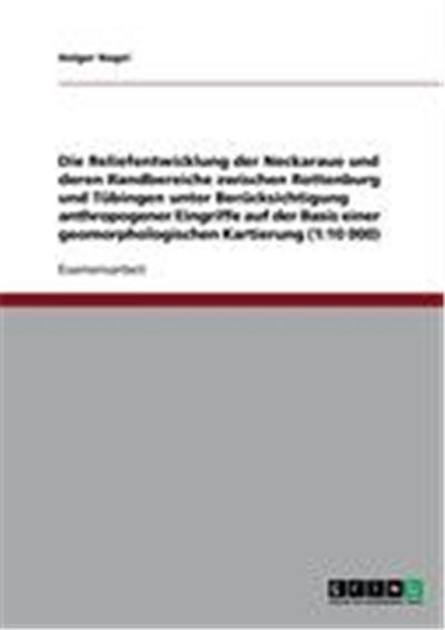 Die Reliefentwicklung der Neckaraue und deren Randbereiche zwischen Rottenburg und Tübingen unter Berücksichtigung anthropogener Eingriffe auf der Basis einer geomorphologischen Kartierung (1:10 000)