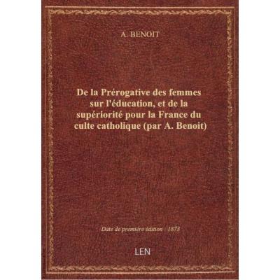 De la Prérogative des femmes sur l'éducation, et de la supériorité pour la France du culte catholiqu