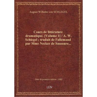 Cours de littérature dramatique. [Volume 1] / A. W. Schlegel , traduit de l'allemand par Mme Necker de Saussure...