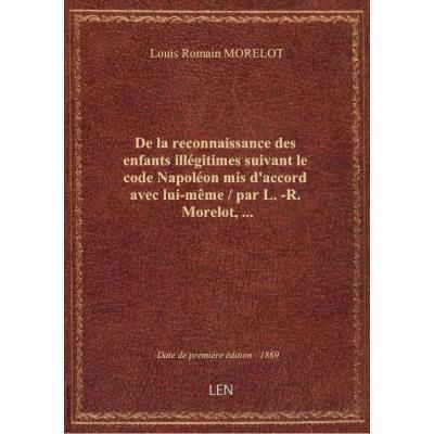 De la reconnaissance des enfants illégitimes suivant le code Napoléon mis d'accord avec lui-même / p