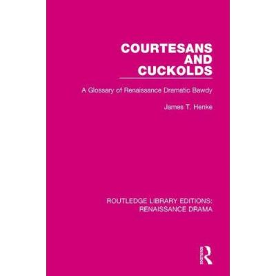 Courtesans and Cuckolds: A Glossary of Renaissance Dramatic Bawdy (Routledge Library Editions: Renaissance Drama) - [Version Originale]
