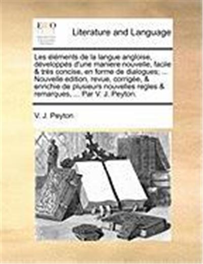 Les Lments de La Langue Angloise, Dvelopps D'Une Maniere Nouvelle, Facile & TRS Concise, En Forme de Dialogues; ... Nouvelle Edition, Revue, Corrige,