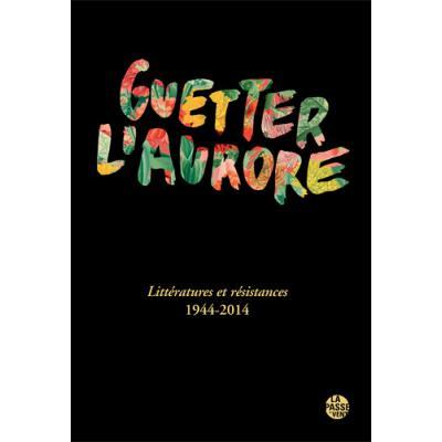 Guetter l'aurore, littÉratures et rÉsistances 1944-2014