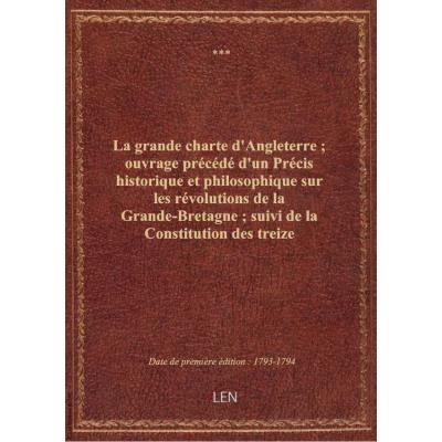 La grande charte d'Angleterre , ouvrage précédé d'un Précis historique et philosophique sur les révolutions de la Grande-Bretagne , suivi de la Constitution des treize états-unis de l'Amérique...