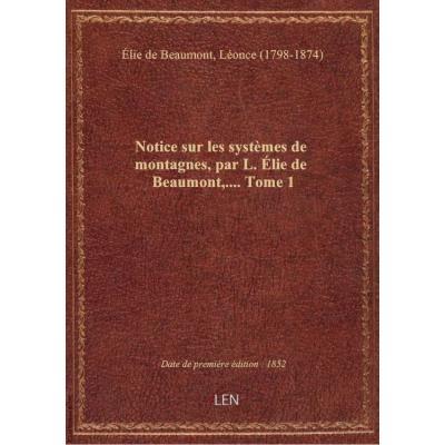 Notice sur les systèmes de montagnes, par L. Élie de Beaumont,.... Tome 1