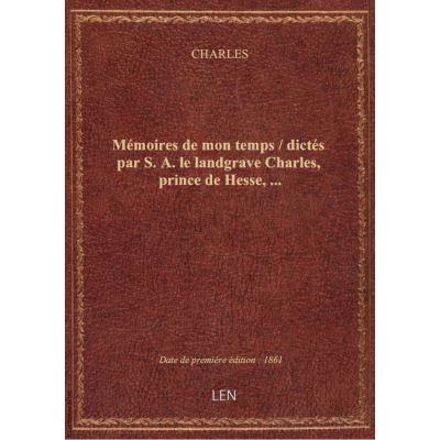 Mémoires de mon temps / dictés par S. A. le landgrave Charles, prince de Hesse, …