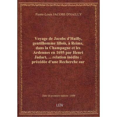 Voyage de Jacobs d'Hailly, gentilhomme lillois, à Reims, dans la Champagne et les Ardennes en 1695 par Henri Jadart,...relation inédite , précédée d'une Recherche sur les voyageurs en Champagne depuis le XVIIe siècle jusqu'à nos jours / par Henri Jadart