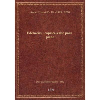 Edelweiss : caprice-valse pour piano / par Henri d'Aubel : [ill. par] L. Denis