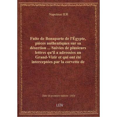 Fuite de Bonaparte de l'Égypte, pièces authentiques sur sa désertion ... Suivies de plusieurs lettres qu'il a adressées au Grand-Vizir et qui ont été interceptées par la corvette de S. M. Britannique \