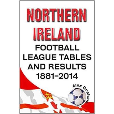 Northern Ireland Football League Tables & Results 1881-2014 (Paperback)