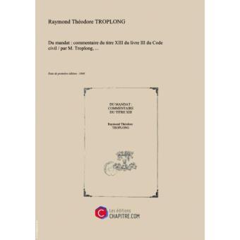 Du Mandat Commentaire Du Titre Xiii Du Livre Iii Du Code Civil Par M Troplong Edition De 1846 Broche Achat Livre Fnac
