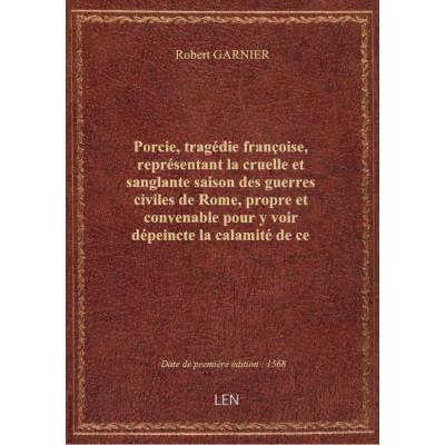 Porcie , tragédie françoise, représentant la cruelle et sanglante saison des guerres civiles de Rome, propre et convenable pour y voir dépeincte la calamité de ce temps, par R. Garnier,...