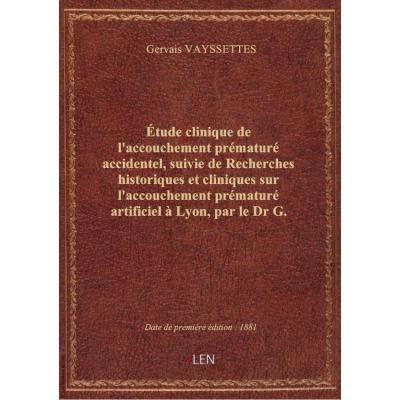 Étude clinique de l'accouchement prématuré accidentel, suivie de Recherches historiques et cliniques sur l'accouchement prématuré artificiel à Lyon, par le Dr G. Vayssettes