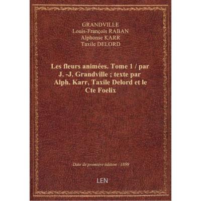 Les fleurs animées. Tome 1 / par J.-J. Grandville , texte par Alph. Karr, Taxile Delord et le Cte Foelix