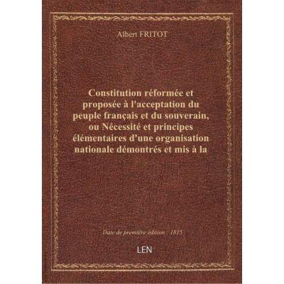 Constitution réformée et proposée à l'acceptation du peuple français et du souverain, ou Nécessité et principes élémentaires d'une organisation nationale démontrés et mis à la portée de tous les citoyens par un homme dégagé de tout intérêt personnel, am