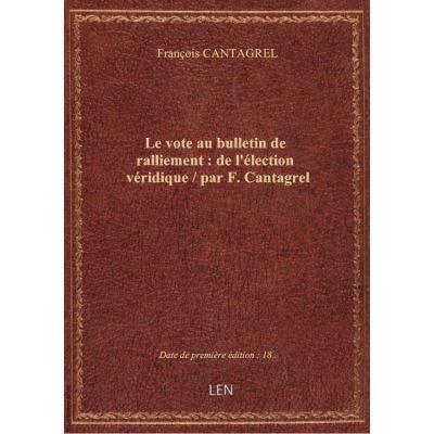 Le vote au bulletin de ralliement : de l'élection véridique / par F. Cantagrel