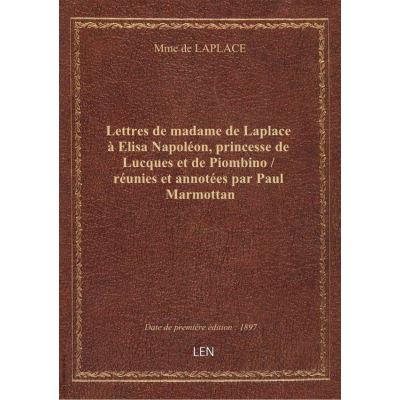 Lettres de madame de Laplace à Elisa Napoléon, princesse de Lucques et de Piombino / réunies et anno