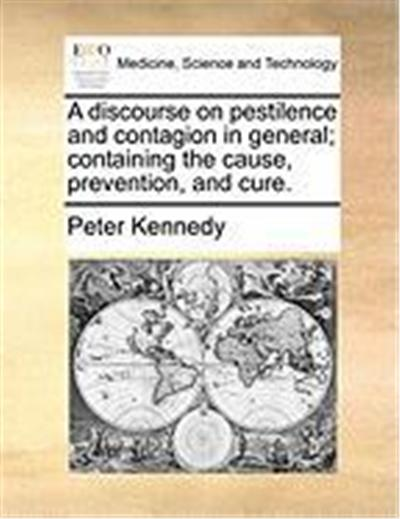 A Discourse on Pestilence and Contagion in General; Containing the Cause, Prevention, and Cure.