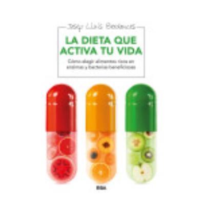 La Dieta Que Activa Tu Vida: Cómo Elegir Alimentos Ricos En Enzimas, Bacterias Y Nutrientes Beneficiosos - Josep Lluís Berdonces