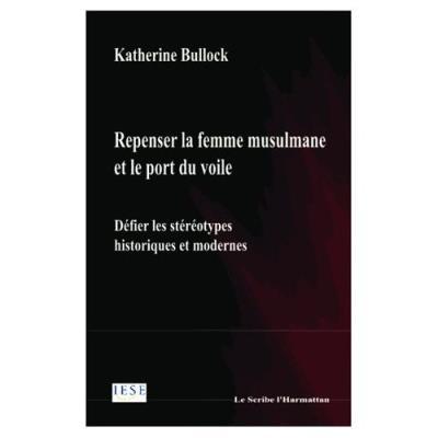Repenser La Femme Musulmane Et Le Port Du Voile - Défier Les Stéréotypes Historiques Et Modernes Katherine Bullock