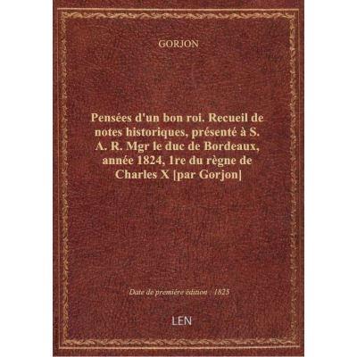 Pensées d'un bon roi. Recueil de notes historiques, présenté à S. A. R. Mgr le duc de Bordeaux, anné