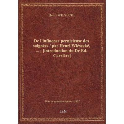 De l'influence pernicieuse des saignées / par Henri Wiésecké,... , [introduction du Dr Ed. Carrière]