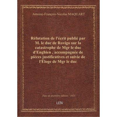 Réfutation de l'écrit publié par M. le duc de Rovigo sur la catastrophe de Mgr le duc d'Enghien , accompagnée de pièces justificatives et suivie de l'Éloge de Mgr le duc d'Enghien... par M. Maquart,... Deuxième édition...