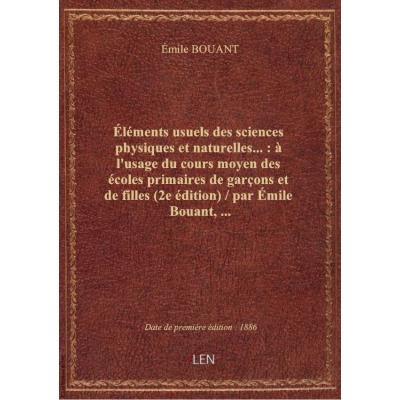 Éléments usuels des sciences physiques et naturelles... : à l'usage du cours moyen des écoles primaires de garçons et de filles (2e édition) / par Émile Bouant,...