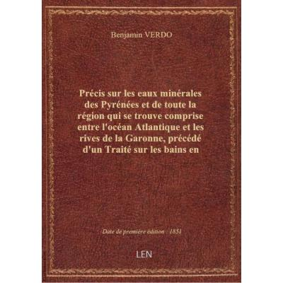 Précis sur les eaux minérales des Pyrénées et de toute la région qui se trouve comprise entre l'océan Atlantique et les rives de la Garonne, précédé d'un Traité sur les bains en général et suivi d'un Essai sur les bains de mer, par B. Verdo,... avec deux