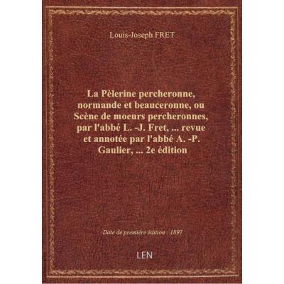 La Pèlerine percheronne, normande et beauceronne, ou Scène de moeurs percheronnes, par l'abbé L.-J.