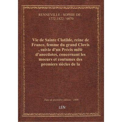Vie de Sainte Clotilde, reine de France, femme du grand Clovis , suivie d'un Précis mêlé d'anecdotes, concernant les moeurs et coutumes des premiers siècles de la monarchie française... par Mme de Renneville