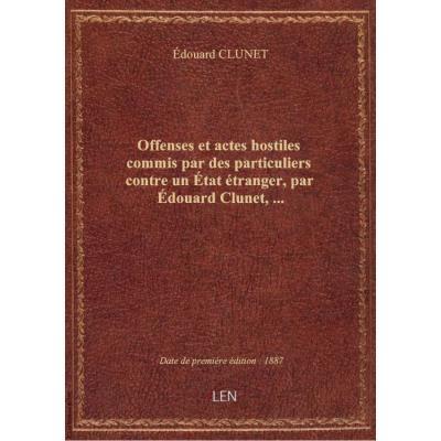 Offenses et actes hostiles commis par des particuliers contre un état étranger, par édouard Clunet,.