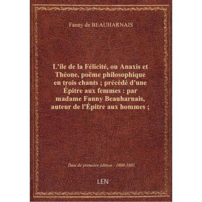 L'ile de la Félicité, ou Anaxis et Théone , poëme philosophique en trois chants , précédé d'une Épitre aux femmes : par madame Fanny Beauharnais, auteur de l'Épitre aux hommes , et suivi de quelques poésies fugitives