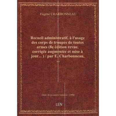 Recueil administratif, à l'usage des corps de troupes de toutes armes (8e édition revue, corrigée au