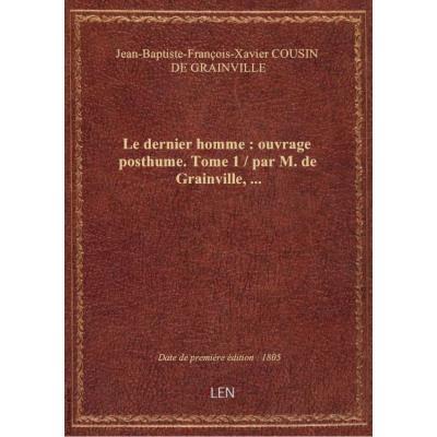 Le dernier homme : ouvrage posthume. Tome 1 / par M. de Grainville,...