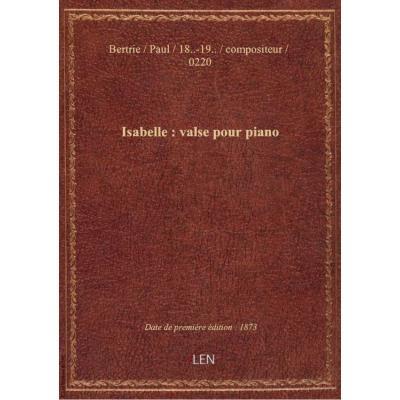 Isabelle : valse pour piano / par Paul Bertrie : [couv. ornée par] Barbizet