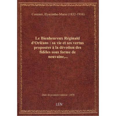 Le Bienheureux Réginald d'Orléans : sa vie et ses vertus proposées à la dévotion des fidèles sous fo