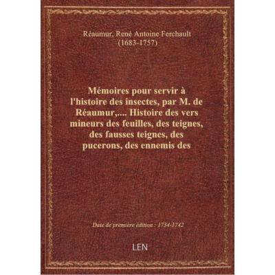 Mémoires pour servir à l'histoire des insectes, par M. de Réaumur,.... Histoire des vers mineurs des