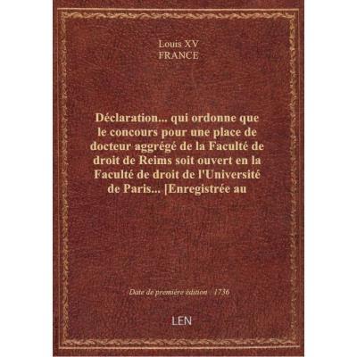 Déclaration... qui ordonne que le concours pour une place de docteur aggrégé de la Faculté de droit de Reims soit ouvert en la Faculté de droit de l'Université de Paris... [Enregistrée au Parlement le 27 juin 1736.]