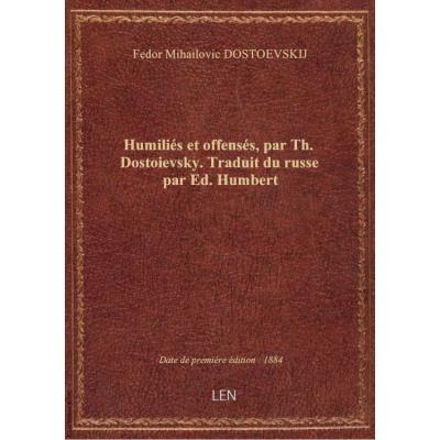 Humiliés et offensés, par Th. Dostoievsky. Traduit du russe par Ed. Humbert
