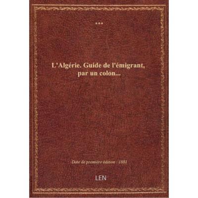 L'Algérie. Guide de l'émigrant , par un colon...