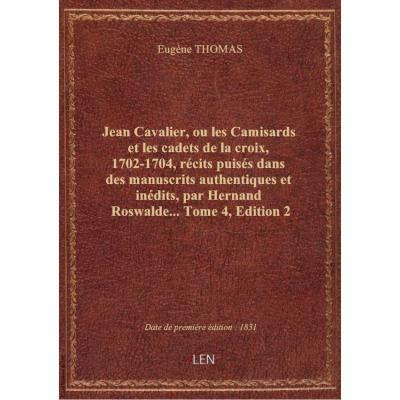 Jean Cavalier, ou les Camisards et les cadets de la croix, 1702-1704, récits puisés dans des manuscrits authentiques et inédits, par Hernand Roswalde.... Tome 4,Edition 2