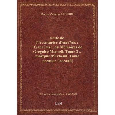 Suite de l'Aventurier :françois: +français+ , ou Mémoires de Grégoire Merveil. Tome 2 / , marquis d'Erbeuil. Tome premier [-second]